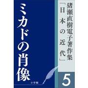猪瀬直樹電子著作集「日本の近代」第5巻 ミカドの肖像(小学館) [電子書籍]