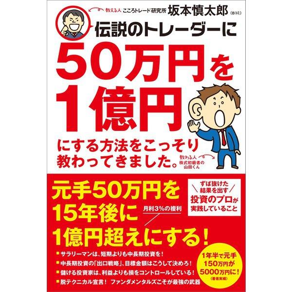 伝説のトレーダーに50万円を1億円にする方法をこっそり教わってきました。(SBクリエイティブ) [電子書籍]