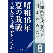 猪瀬直樹電子著作集「日本の近代」第8巻 日本人はなぜ戦争をしたか 昭和16年夏の敗戦(小学館) [電子書籍]