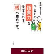 子どもの語彙力を伸ばすのは、親の務めです。 (角川ebook nf)(KADOKAWA) [電子書籍]