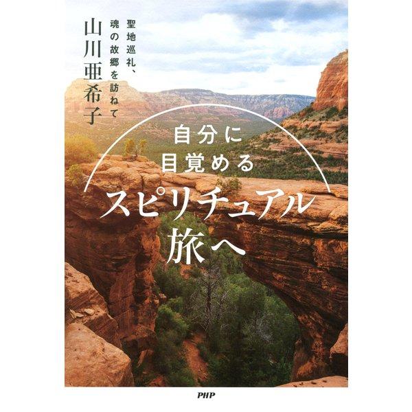 自分に目覚める スピリチュアル旅へ 聖地巡礼、魂の故郷を訪ねて(PHP研究所) [電子書籍]