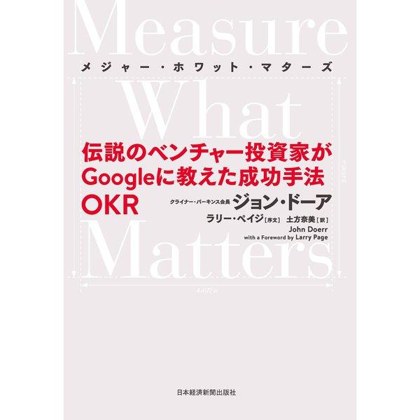 Measure What Matters(メジャー・ホワット・マターズ) 伝説のベンチャー投資家がGoogleに教えた成功手法 OKR(日本経済新聞出版社) [電子書籍]