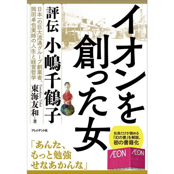 イオンを創った女――評伝 小嶋千鶴子(プレジデント社) [電子書籍]