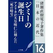 猪瀬直樹電子著作集「日本の近代」第16巻 ジミーの誕生日 アメリカが天皇明仁に刻んだ「死の暗号」(小学館) [電子書籍]