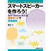 スマートスピーカーを作ろう! AIY Voice Kitと自作キットで家電操作(秀和システム) [電子書籍]