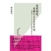 恋愛制度、束縛の2500年史~古代ギリシャ・ローマから現代日本まで~(光文社) [電子書籍]