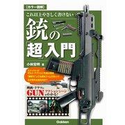 カラー図解 これ以上やさしく書けない銃の「超」入門(学研) [電子書籍]