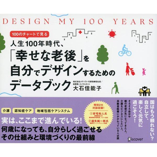 DESIGN MY 100 YEARS 100のチャートで見る人生100年時代、「幸せな老後」を自分でデザインするためのデータブック(ディスカヴァー・トゥエンティワン) [電子書籍]