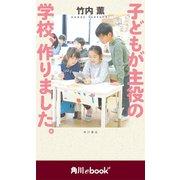 子どもが主役の学校、作りました。 (角川ebook nf)(KADOKAWA) [電子書籍]