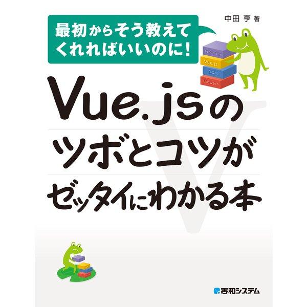 Vue.jsのツボとコツがゼッタイにわかる本(秀和システム) [電子書籍]