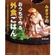 みきママのおうちで作る外食ごはん―あの人気店の味をまねしちゃいました~!!―(扶桑社) [電子書籍]