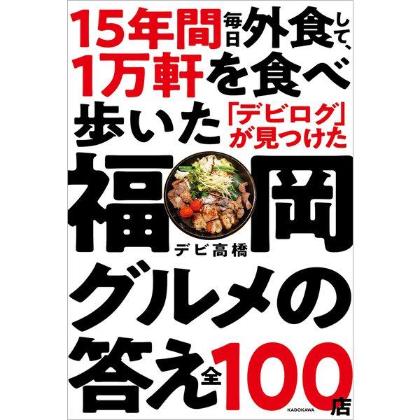 15年間 毎日外食して、1万軒を食べ歩いた「デビログ」が見つけた福岡グルメの答え 全100店(KADOKAWA) [電子書籍]