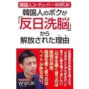 韓国人ユーチューバー・wwuk 韓国人のボクが「反日洗脳」から解放された理由(ワック) [電子書籍]
