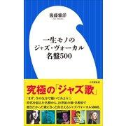 一生モノのジャズ・ヴォーカル名盤500(小学館新書)(小学館) [電子書籍]