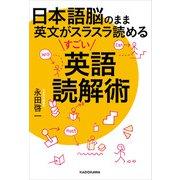 日本語脳のまま英文がスラスラ読めるすごい英語読解術(KADOKAWA) [電子書籍]