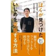 ぼくが見つけた いじめを克服する方法~日本の空気、体質を変える~(光文社) [電子書籍]
