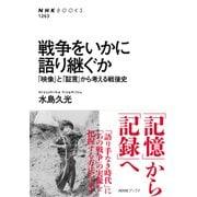 戦争をいかに語り継ぐか 「映像」と「証言」から考える戦後史(NHK出版) [電子書籍]