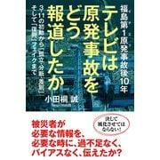 福島第1原発事故後10年 テレビは原発事故をどう報道したか 3・11の初動から「孤立・分断・差別」そして「復興」フェイクまで(秀和システム) [電子書籍]