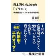 日本再生のための「プランB」 医療経済学による所得倍増計画(集英社) [電子書籍]