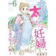 未婚の太っちょ妊婦、移住する ~シングルマザーの町~6(秋水社ORIGINAL) [電子書籍]